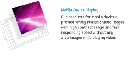 Mobile Device Display - Our products for mobile devices provide vividly realistic video images with high contrast range and fast responding speed without any afterimages while playing video.