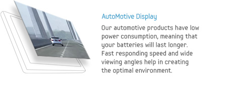 AutoMotive Display - Our automotive products have low power consumption, meaning that your batteries will last longer. Fast responding speed and wide viewing angles help in creating the optimal environment.
