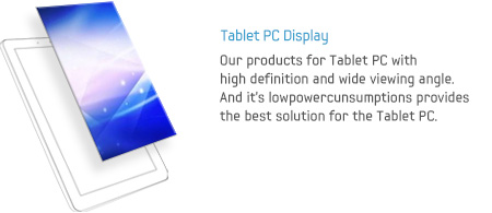 Tablet PC Display - Our products for Tablet PC with high definition and wide viewing angle. And it's lowpowercunsumptions provides the best solution for the Tablet PC.