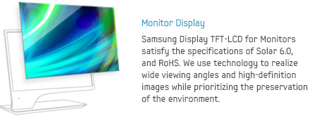 Monitor Display - Samsung Display TFT-LCD for Monitors satisfy the specifications of Solar 6.0, and RoHS. We use technology to realizewide viewing angles and high-definition images while prioritizing the preservation of the environment.