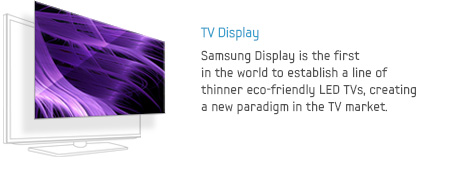 TV Display - Samsung Display is the first in the world to establish a line of thinner eco-friendly LED TVs, creating a new paradigm in the TV market.