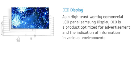 DID Display - As a High trust worthy commercial LCD panal samsung Display DID is a product optimized for advertisement and the indication of information in various  environments.