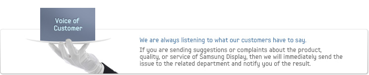 Voice of Customer - We are always listening to what our customers have to say. If you are sending suggestions or complaints about the product, quality, or service of Samsung Display, then we will immediately send the issue to the related department and notify you of the result.