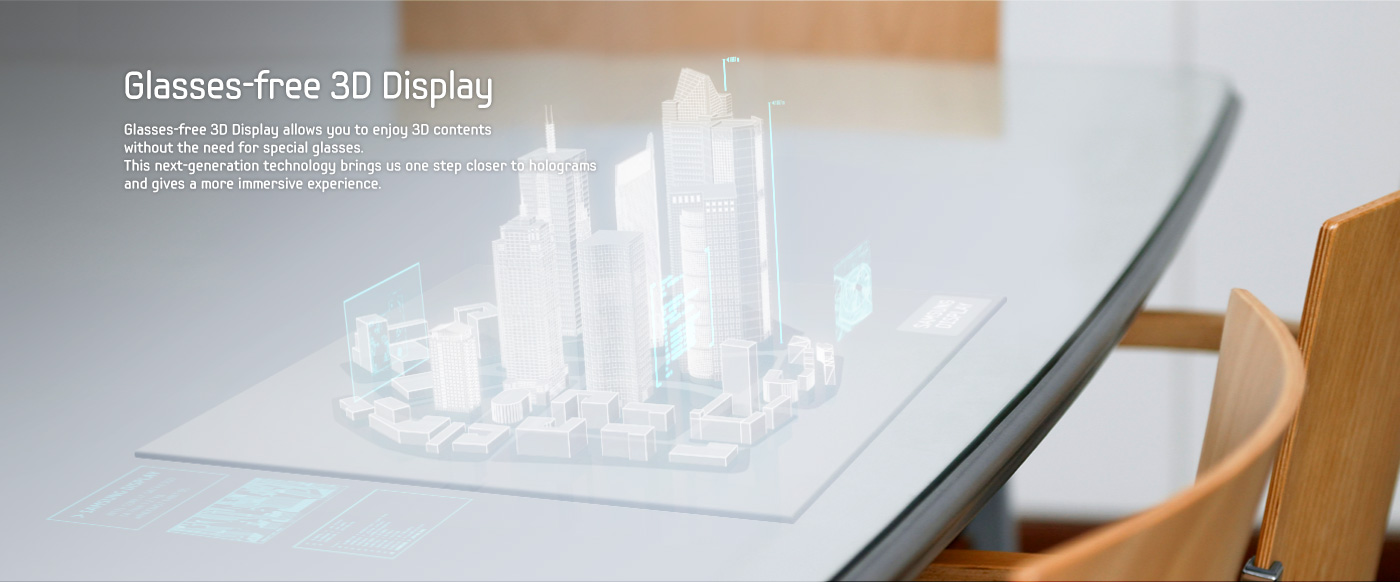 Glasses-free 3D Display - Glasses-free 3D Display allows you to enjoy 3D contents without the need for special glasses. This next-generation technology brings us one step closer to holograms and gives a more immersive experience.