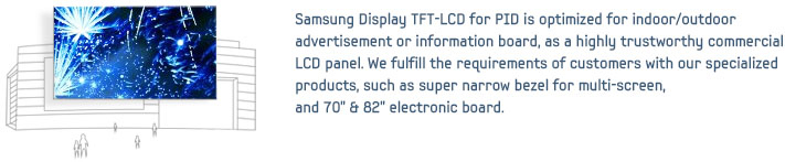 "Samsung Display PID(Public Information Display) is optimized for use in advertising and information display products in a variety of environments, as a highly trustworthy Commercial LCD panel. Ultra narrow bezel video wall, and 75"" & 55"" & 46"" displays for outdoor can be implemented in a variety of products."