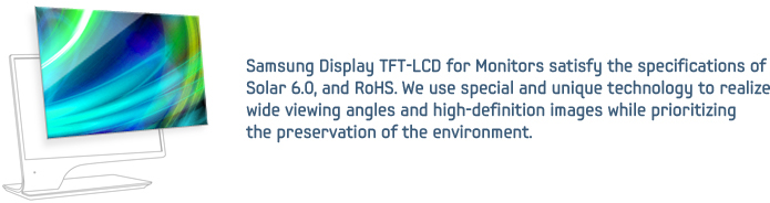 Samsung Display TFT-LCD for Monitors satisfy the specifications of Solar 6.0, and RoHS. We use special and unique technology to realize wide viewing angles and high-definition images while prioritizing the preservation of the environment.