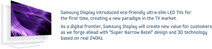 "Samsung Display introduced eco-friendly ultra-slim LED TVs for the first time, creating a new paradigm in the TV market. As a digital frontier, Samsung Display will create new value for customers as we forge ahead with ""Super Narrow Bezel"" design and 3D technology based on real 240Hz."